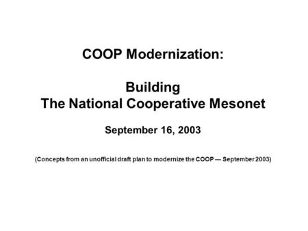 COOP Modernization: Building The National Cooperative Mesonet September 16, 2003 (Concepts from an unofficial draft plan to modernize the COOP — September.