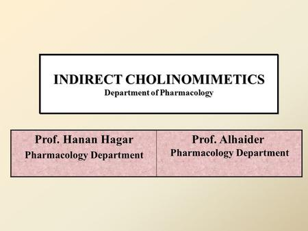 INDIRECT CHOLINOMIMETICS Department of Pharmacology Prof. Alhaider Pharmacology Department Prof. Hanan Hagar Pharmacology Department.
