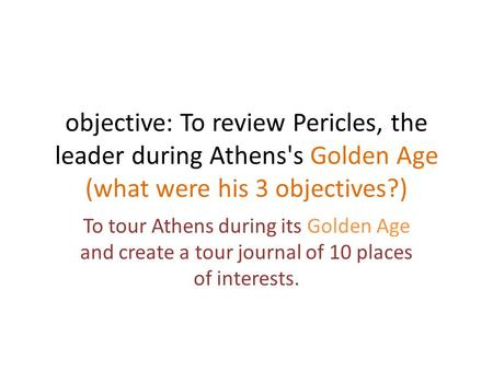 Objective: To review Pericles, the leader during Athens's Golden Age (what were his 3 objectives?) To tour Athens during its Golden Age and create a tour.