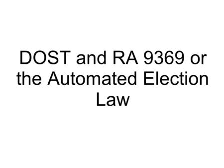 DOST and RA 9369 or the Automated Election Law. Background on RA9369  Authorizes the Comelec to implement an end to end nationwide automated election.