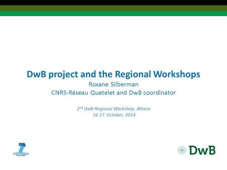 DwB project and the Regional Workshops Roxane Silberman CNRS-Réseau Quetelet and DwB coordinator 2 nd DwB Regional Workshop, Athens 16-17 October, 2014.