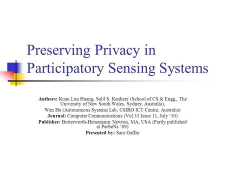 Preserving Privacy in Participatory Sensing Systems Authors: Kuan Lun Huang, Salil S. Kanhere (School of CS & Engg., The University of New South Wales,