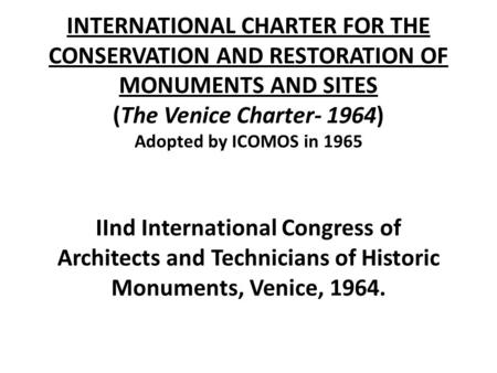 INTERNATIONAL CHARTER FOR THE CONSERVATION AND RESTORATION OF MONUMENTS AND SITES (The Venice Charter- 1964) Adopted by ICOMOS in 1965 IInd International.
