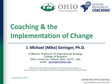 Leadership and Coaching Executive Education Seminar Coaching & the Implementation of Change J. Michael (Mike) Geringer, Ph.D. O'Bleness Professor of International.