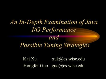 An In-Depth Examination of Java I/O Performance and Possible Tuning Strategies Kai Xu Hongfei Guo