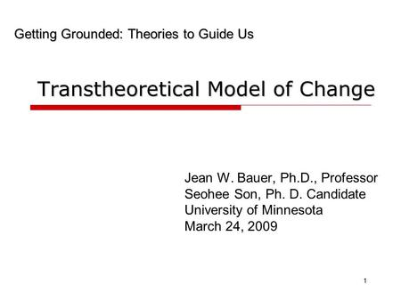 Transtheoretical Model of Change Jean W. Bauer, Ph.D., Professor Seohee Son, Ph. D. Candidate University of Minnesota March 24, 2009 1 Getting Grounded: