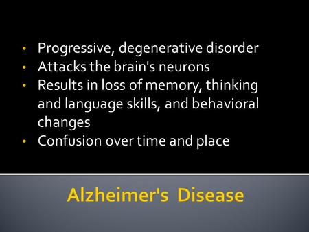 Progressive, degenerative disorder Attacks the brain's neurons Results in loss of memory, thinking and language skills, and behavioral changes Confusion.
