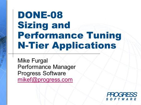 DONE-08 Sizing and Performance Tuning N-Tier Applications Mike Furgal Performance Manager Progress Software