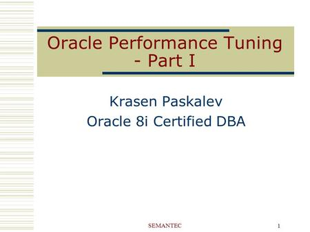 SEMANTEC 1 Oracle Performance Tuning - Part I Krasen Paskalev Oracle 8i Certified DBA.