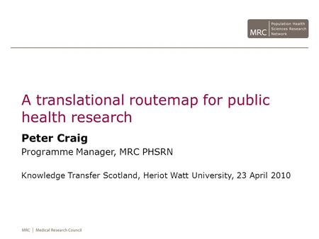 A translational routemap for public health research Peter Craig Programme Manager, MRC PHSRN Knowledge Transfer Scotland, Heriot Watt University, 23 April.