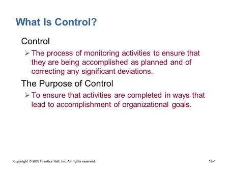 Copyright © 2005 Prentice Hall, Inc. All rights reserved.18–1 What Is Control? Control  The process of monitoring activities to ensure that they are being.