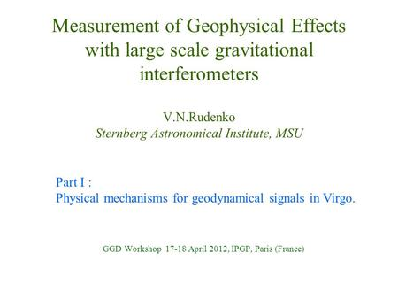 Measurement of Geophysical Effects with large scale gravitational interferometers V.N.Rudenko Sternberg Astronomical Institute, MSU GGD Workshop 17-18.
