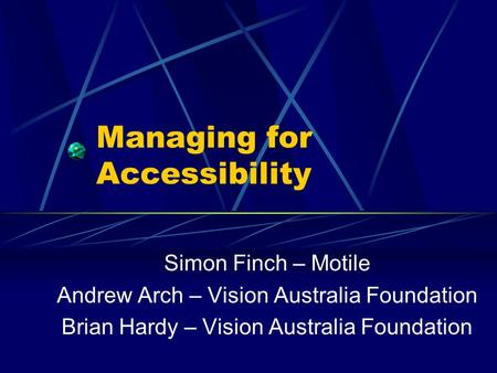 Managing for Accessibility Simon Finch – Motile Andrew Arch – Vision Australia Foundation Brian Hardy – Vision Australia Foundation.
