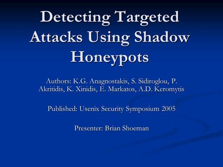 Detecting Targeted Attacks Using Shadow Honeypots Authors: K.G. Anagnostakis, S. Sidiroglou, P. Akritidis, K. Xinidis, E. Markatos, A.D. Keromytis Published: