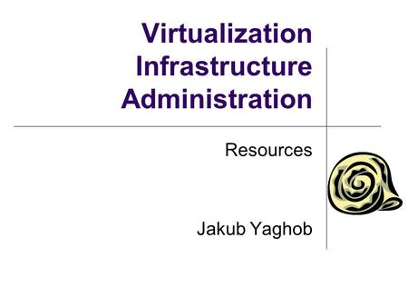 Virtualization Infrastructure Administration Resources Jakub Yaghob.