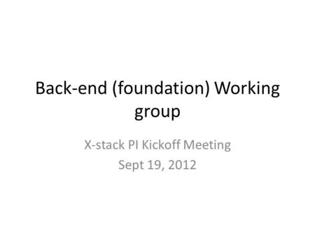 Back-end (foundation) Working group X-stack PI Kickoff Meeting Sept 19, 2012.