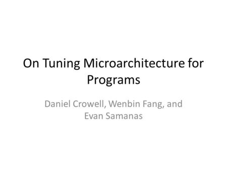 On Tuning Microarchitecture for Programs Daniel Crowell, Wenbin Fang, and Evan Samanas.