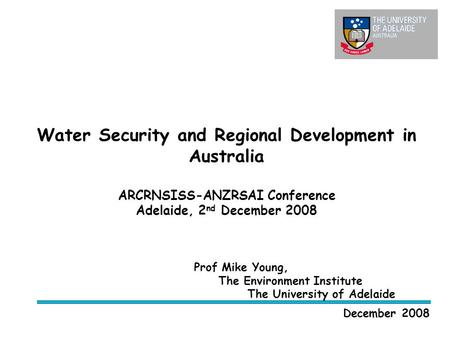 Water Security and Regional Development in Australia ARCRNSISS-ANZRSAI Conference Adelaide, 2 nd December 2008 December 2008 Prof Mike Young, The Environment.
