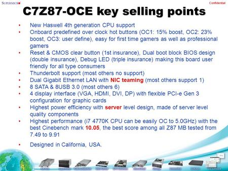 Confidential C7Z87-OCE key selling points New Haswell 4th generation CPU support Onboard predefined over clock hot buttons (OC1: 15% boost, OC2: 23% boost,