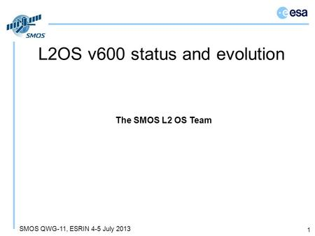 SMOS QWG-11, ESRIN 4-5 July 2013 L2OS v600 status and evolution 1 The SMOS L2 OS Team.