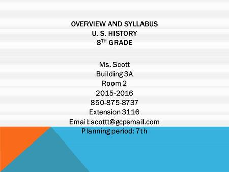 OVERVIEW AND SYLLABUS U. S. HISTORY 8 TH GRADE Ms. Scott Building 3A Room 2 2015-2016 850-875-8737 Extension 3116   Planning period: