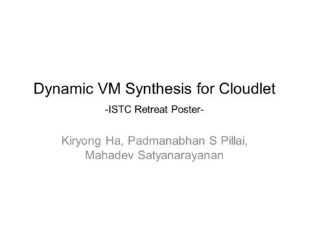 Dynamic VM Synthesis for Cloudlet -ISTC Retreat Poster- Kiryong Ha, Padmanabhan S Pillai, Mahadev Satyanarayanan.