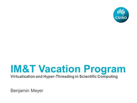 IM&T Vacation Program Benjamin Meyer Virtualisation and Hyper-Threading in Scientific Computing.