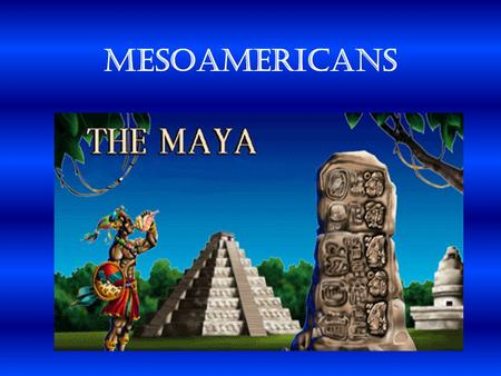 MesoAmericans Land of the Maya  Inhabited the Yucatan Peninsula.