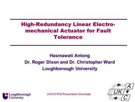 Univ logo High-Redundancy Linear Electro- mechanical Actuator for Fault Tolerance Hasmawati Antong Dr. Roger Dixon and Dr. Christopher Ward Loughborough.