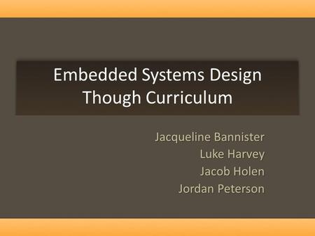 Embedded Systems Design Though Curriculum Jacqueline Bannister Luke Harvey Jacob Holen Jordan Peterson.