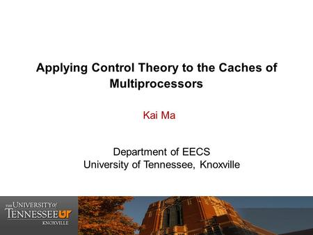 Applying Control Theory to the Caches of Multiprocessors Department of EECS University of Tennessee, Knoxville Kai Ma.