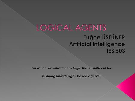 'In which we introduce a logic that is sufficent for building knowledge- based agents!'