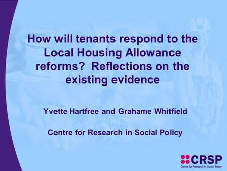 How will tenants respond to the Local Housing Allowance reforms? Reflections on the existing evidence Yvette Hartfree and Grahame Whitfield Centre for.