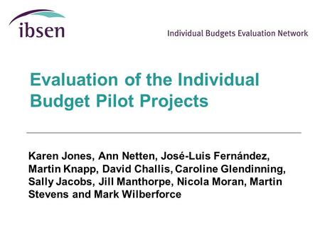Evaluation of the Individual Budget Pilot Projects Karen Jones, Ann Netten, José-Luis Fernández, Martin Knapp, David Challis, Caroline Glendinning, Sally.