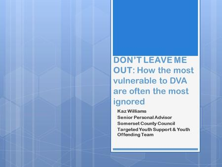 DON'T LEAVE ME OUT: How the most vulnerable to DVA are often the most ignored Kaz Williams Senior Personal Advisor Somerset County Council Targeted Youth.