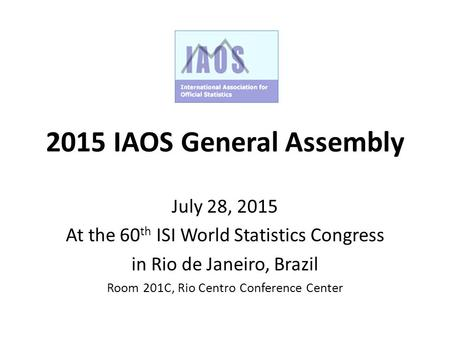 2015 IAOS General Assembly July 28, 2015 At the 60 th ISI World Statistics Congress in Rio de Janeiro, Brazil Room 201C, Rio Centro Conference Center.