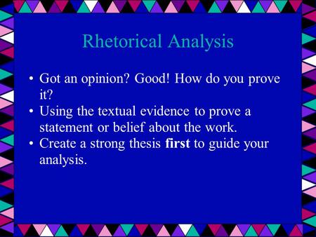 Rhetorical Analysis Got an opinion? Good! How do you prove it? Using the textual evidence to prove a statement or belief about the work. Create a strong.