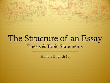 The Structure of an Essay Thesis & Topic Statements Honors English 10.