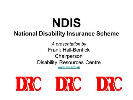 NDIS National Disability Insurance Scheme A presentation by Frank Hall-Bentick Chairperson Disability Resources Centre www.drc.org.au.