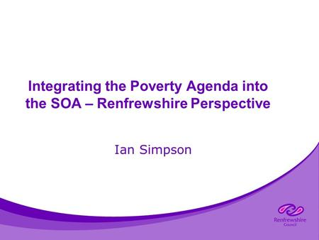 Integrating the Poverty Agenda into the SOA – Renfrewshire Perspective Ian Simpson.