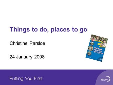 Things to do, places to go Christine Parsloe 24 January 2008.