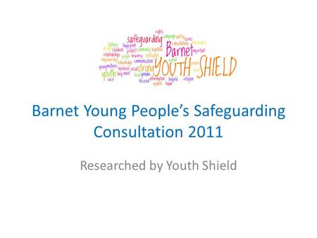 Barnet Young People's Safeguarding Consultation 2011 Researched by Youth Shield.