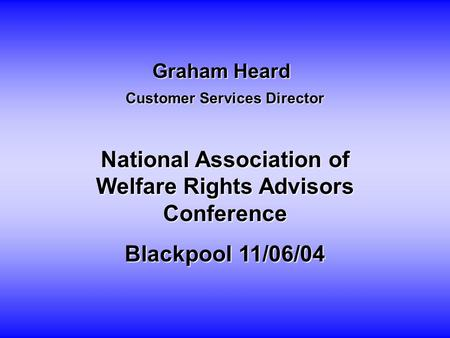 Graham Heard Customer Services Director National Association of Welfare Rights Advisors Conference Blackpool 11/06/04.