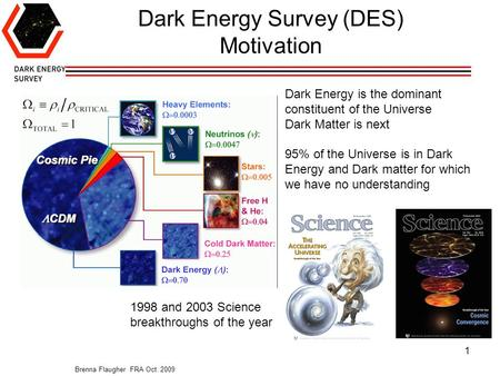 Brenna Flaugher FRA Oct. 2009 1 Dark Energy Survey (DES) Motivation Dark Energy is the dominant constituent of the Universe Dark Matter is next 95% of.