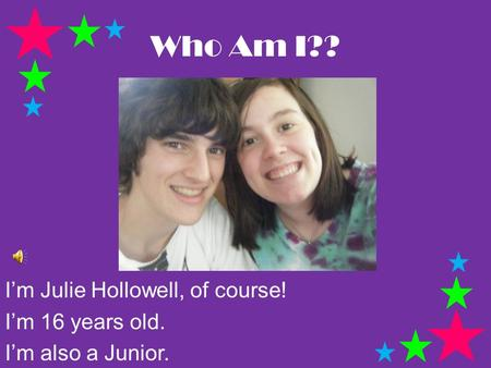 Who Am I?? I'm Julie Hollowell, of course! I'm 16 years old. I'm also a Junior.