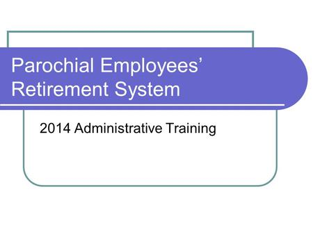 Parochial Employees' Retirement System 2014 Administrative Training.