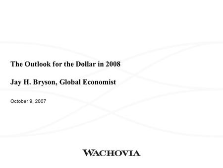 The Outlook for the Dollar in 2008 Jay H. Bryson, Global Economist October 9, 2007.