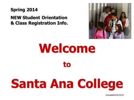 Welcometo Santa Ana College Last updated 12/15/12 Spring 2014 NEW Student Orientation & Class Registration Info.