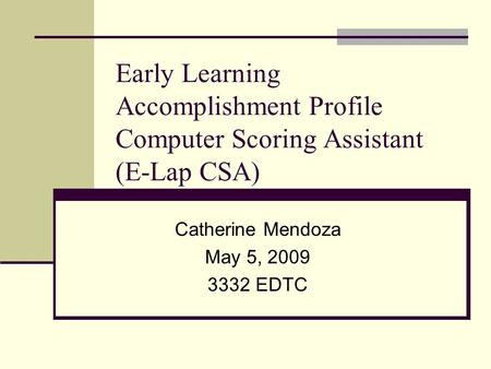 Early Learning Accomplishment Profile Computer Scoring Assistant (E-Lap CSA) Catherine Mendoza May 5, 2009 3332 EDTC.