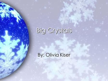 Big Crystals By: Olivia Kiser.